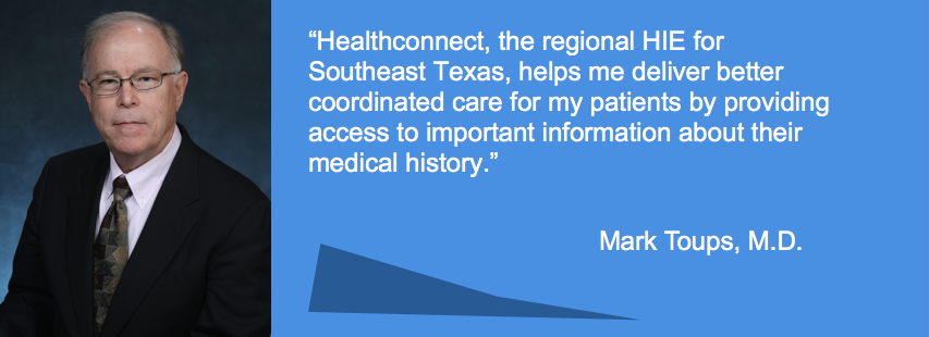 Healthconnect, the regional HIE for Southeast Texas, helps me deliver better coordinated care for my patients by providing access to important information about their medical history