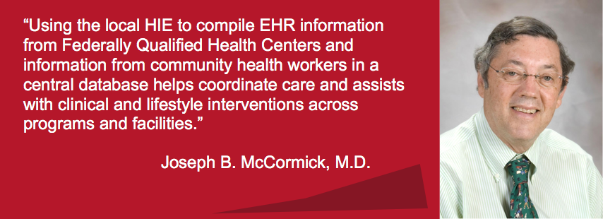 "Using the local HIE to compile EHR information from Federally Qualified Health Centers and information from community health workers in a central database helps coordinate care and assists with clinical and lifestyles interventions across programs"",""field_folder[und]"":""1""},""type"":""media"",""attributes"":{""alt"":""Dr.Joseph B. McCormick, M.D."",""title"":""Using the local HIE to compile EHR information from Federally Qualified Health Centers and information from community health workers in a central database helps coordinate care and assists with clinical and lifestyles interventions across programs"",""height"":""310"",""width"":""854"",""class"":""adaptive image-style-adaptive media-element file-default""}}]] Dr. Joseph B. McCormick is the Regional Dean of The University of Texas Health Science Center (UT Health) School of Public Health Brownsville Regional Campus (SPH), professor of Epidemiology at UT Health San Antonio, and Associate Dean at The University of Texas Rio Grande Valley School of Medicine. UT Health SPH provides high quality, public health graduate education to the local residents of the Lower Rio Grande Valley of South Texas, as well as to national and international students. Its strategic location in South Texas provides the opportunity for research and intervention in a Hispanic population (Mexican Americans) with marked socioeconomic disparities. Dr. McCormick served as the RHP5 coordinator for the Texas 1115 Transformation Waiver, and is responsible for 8 projects under the waiver. In one of the 8 projects, UT Health SPH and the Rio Grande Valley Health Information Exchange partnered to implement a chronic disease registry in clinics in the Rio Grande Valley region of Texas."